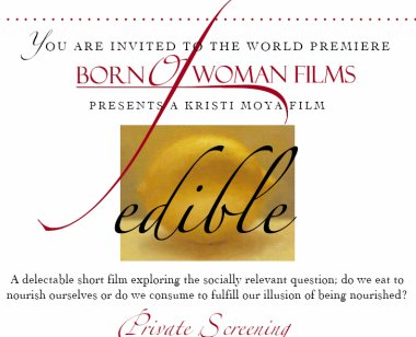 You are invited to the world premiere: Born Of Woman Films presents a Kristi Moya Film: Edible. A delectable short film exploring the socially relevant question: do we eat to nourish ourselves or do we consume to fulfill our illusion of being nourished?
